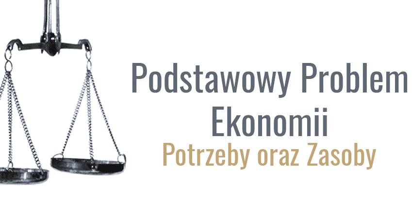 Podstawowy problem ekonomii: Potrzeby oraz zasoby